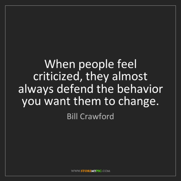 Bill Crawford: When people feel criticized, they almost always defend...