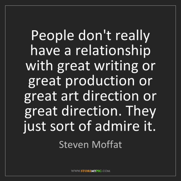 Steven Moffat: People don't really have a relationship with great writing...