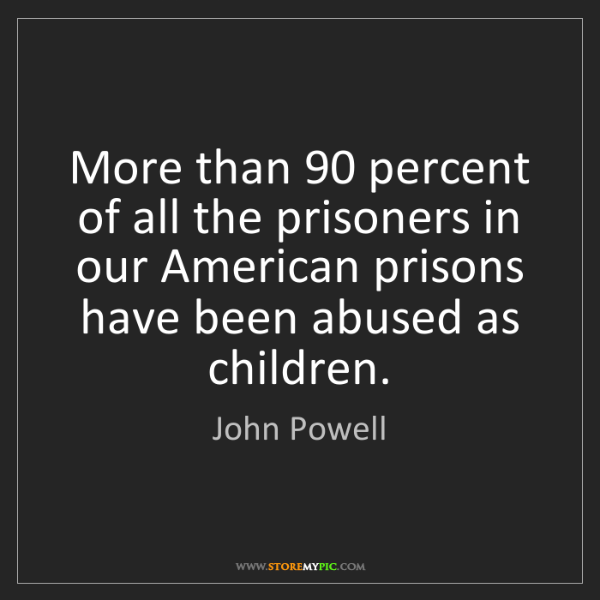 John Powell: More than 90 percent of all the prisoners in our American...