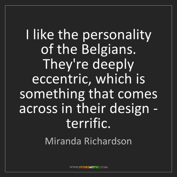 Miranda Richardson: I like the personality of the Belgians. They're deeply...