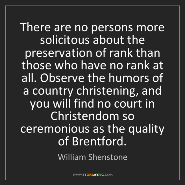 William Shenstone: There are no persons more solicitous about the preservation...