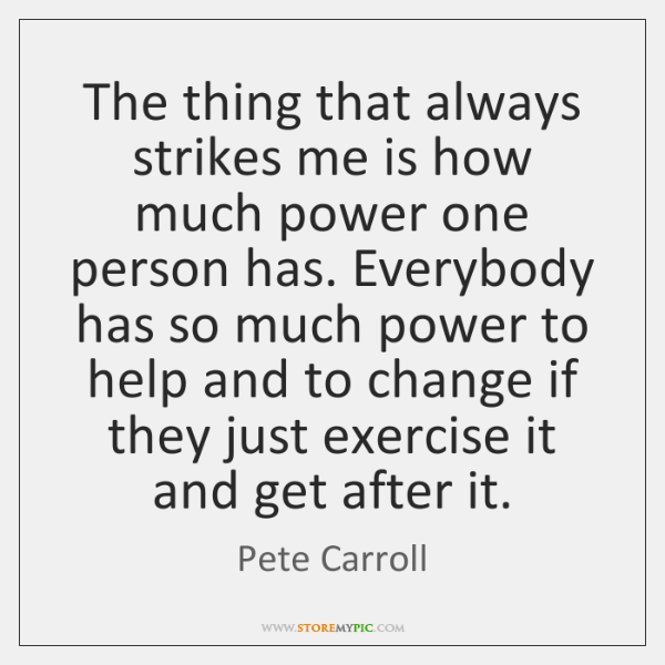 The thing that always strikes me is how much power one person ...