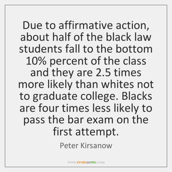 Due to affirmative action, about half of the black law students fall ...
