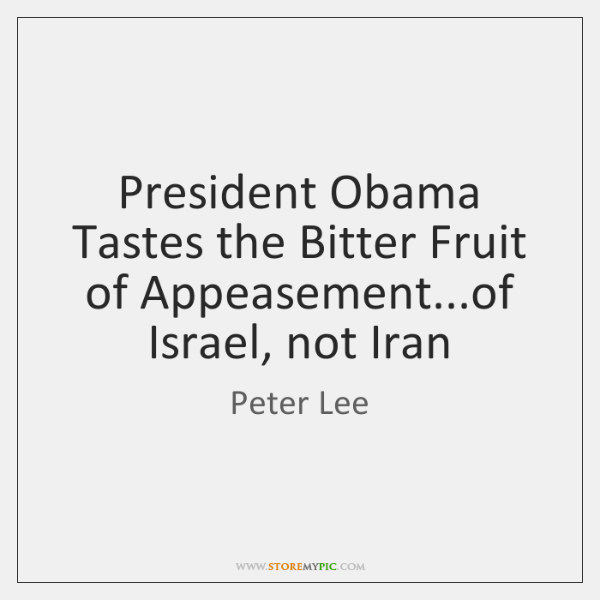 President Obama Tastes the Bitter Fruit of Appeasement...of Israel, not Iran