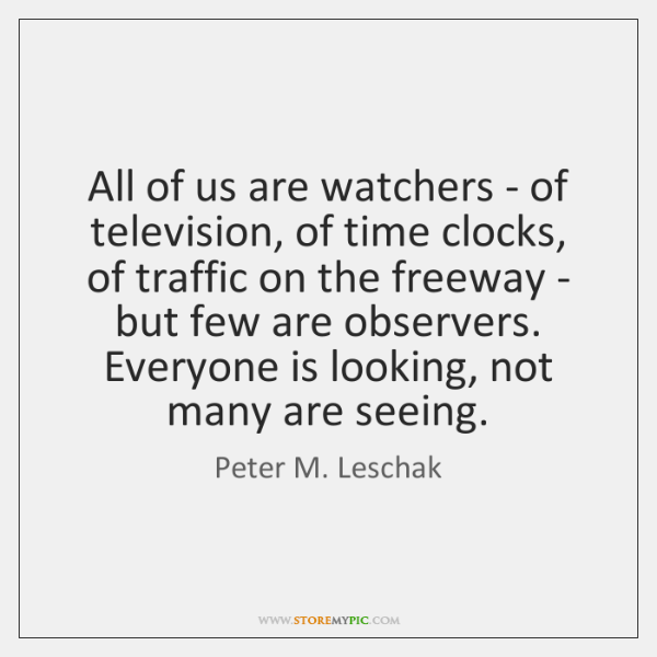 All of us are watchers - of television, of time clocks, of ...