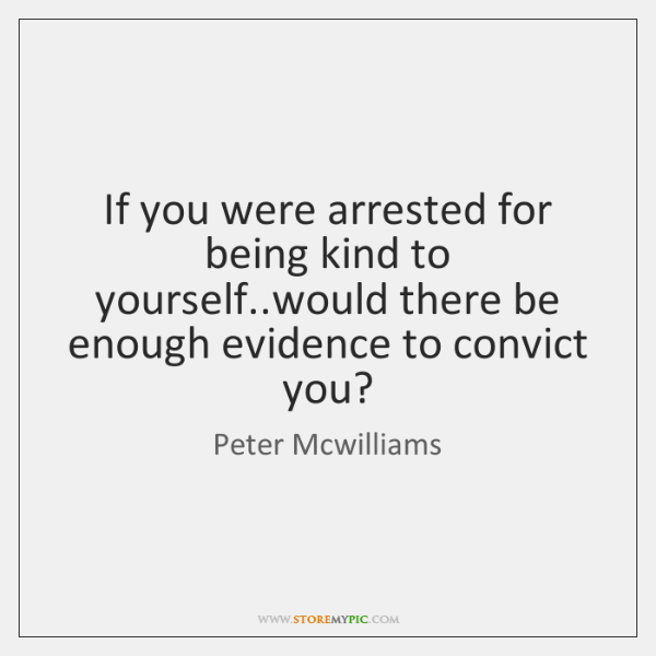 If you were arrested for being kind to yourself..would there be ...