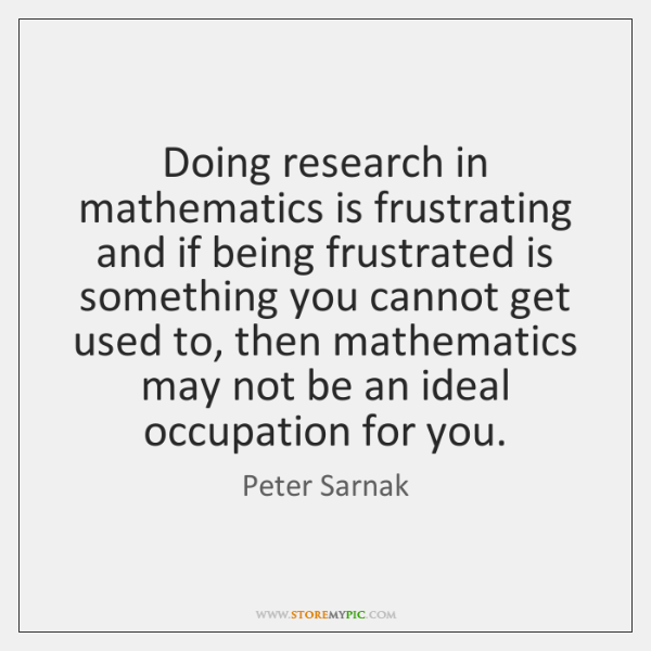 Doing research in mathematics is frustrating and if being frustrated is something ...