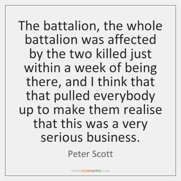 The battalion, the whole battalion was affected by the two killed just ...