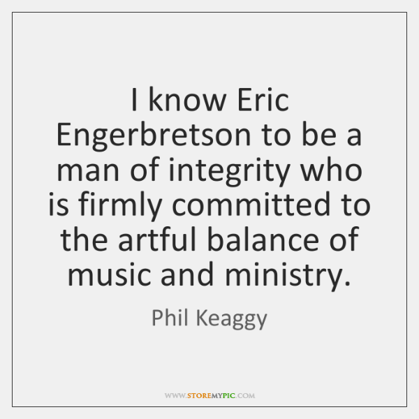 I know Eric Engerbretson to be a man of integrity who is ...