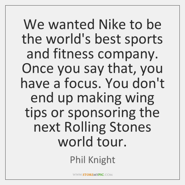 We wanted Nike to be the world's best sports and fitness company. ...