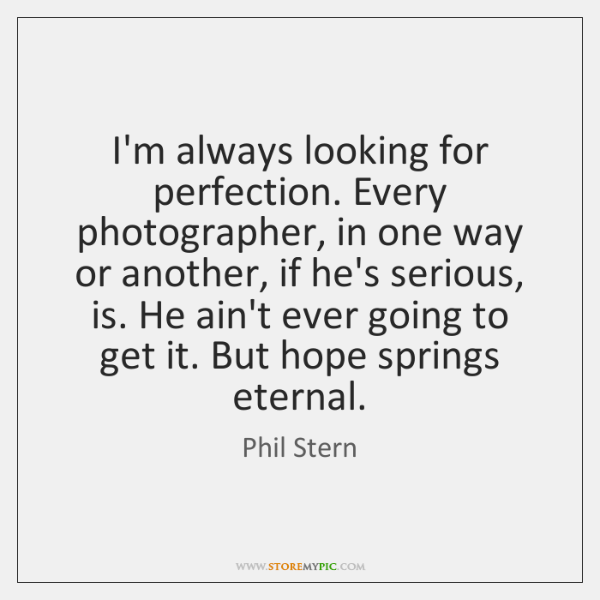 I'm always looking for perfection. Every photographer, in one way or another, ...