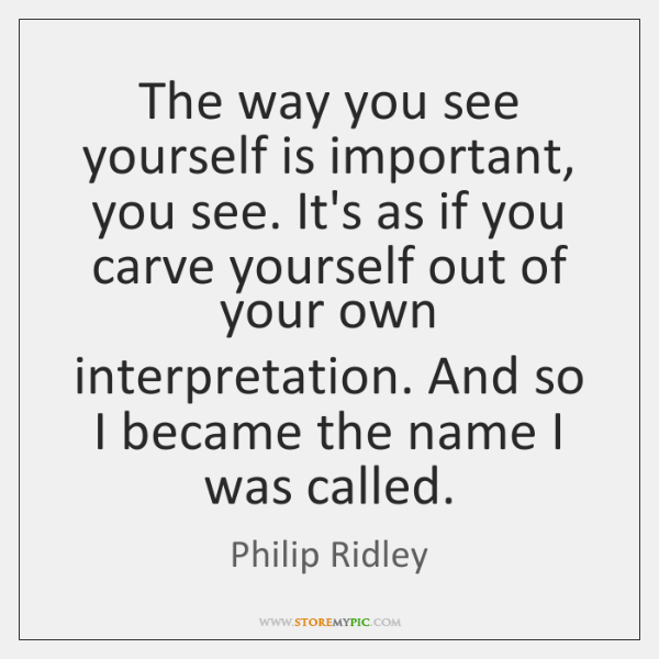 The way you see yourself is important, you see. It's as if ...