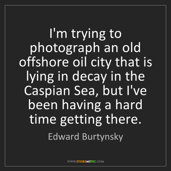 Edward Burtynsky: I'm trying to photograph an old offshore oil city that...