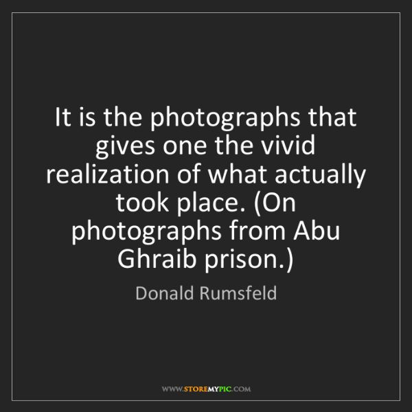 Donald Rumsfeld: It is the photographs that gives one the vivid realization...