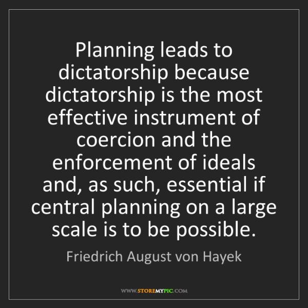Friedrich August von Hayek: Planning leads to dictatorship because dictatorship is...