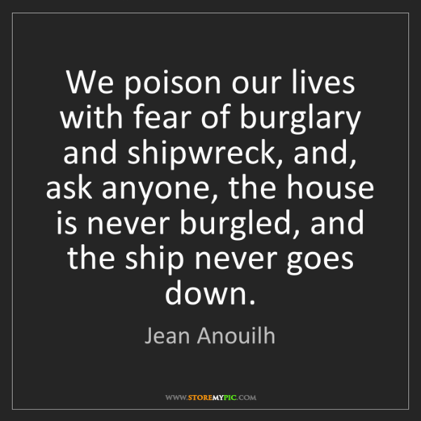 Jean Anouilh: We poison our lives with fear of burglary and shipwreck,...