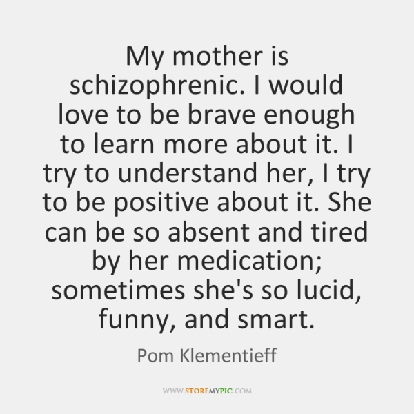 My mother is schizophrenic. I would love to be brave enough to ...