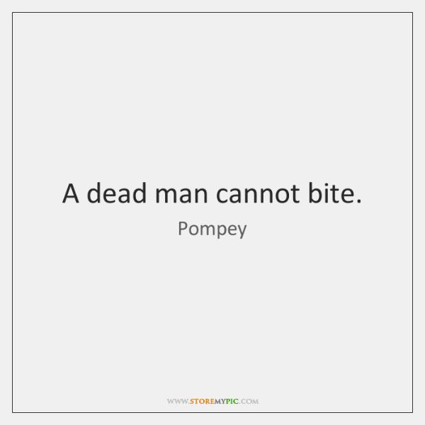 A dead man cannot bite.