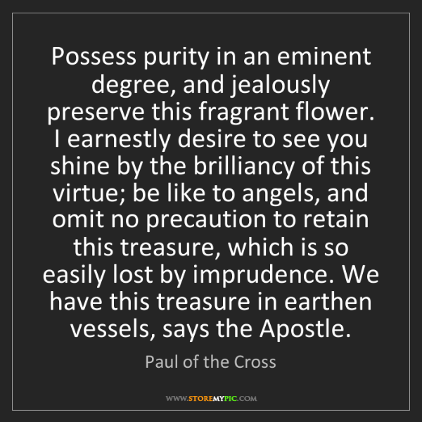 Paul of the Cross: Possess purity in an eminent degree, and jealously preserve...