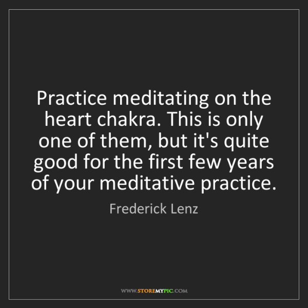 Frederick Lenz: Practice meditating on the heart chakra. This is only...
