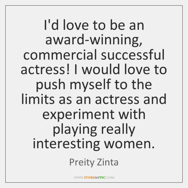 I'd love to be an award-winning, commercial successful actress! I would love ...