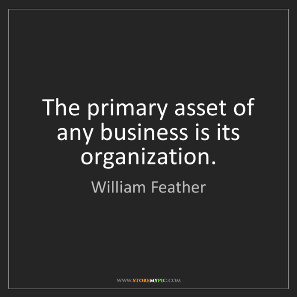 William Feather: The primary asset of any business is its organization.