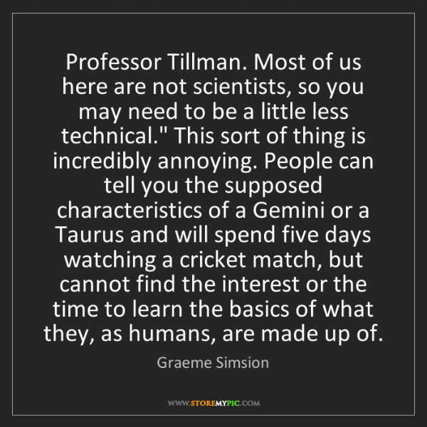 Graeme Simsion: Professor Tillman. Most of us here are not scientists,...