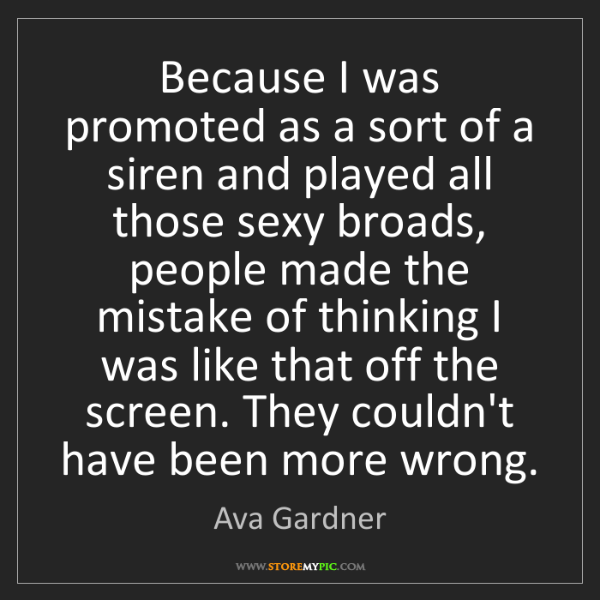 Ava Gardner: Because I was promoted as a sort of a siren and played...