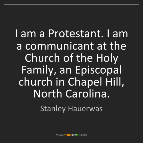Stanley Hauerwas: I am a Protestant. I am a communicant at the Church of...