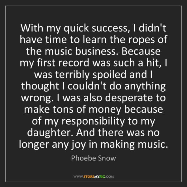 Phoebe Snow: With my quick success, I didn't have time to learn the...
