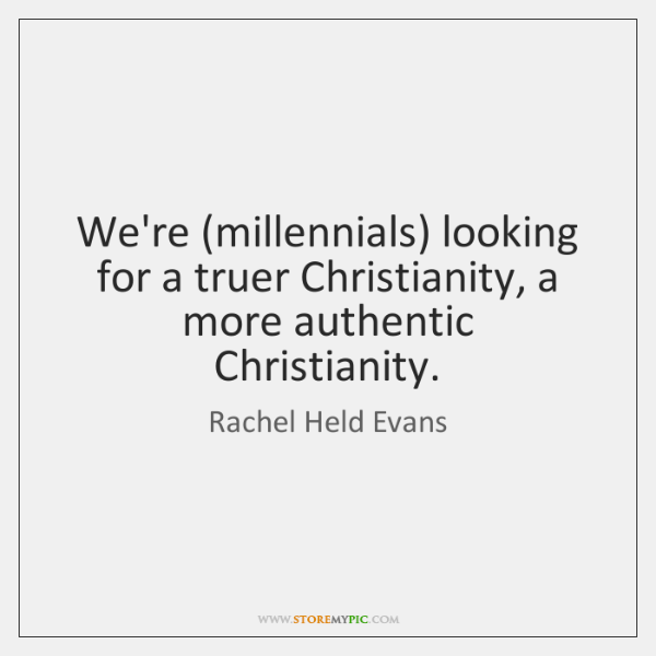 We're (millennials) looking for a truer Christianity, a more authentic Christianity.