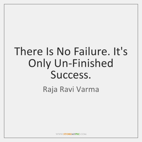 There Is No Failure. It's Only Un-Finished Success.