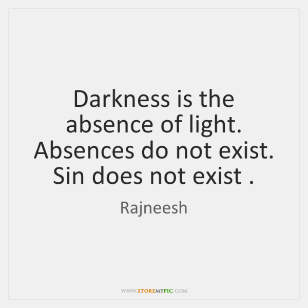 Darkness is the absence of light. Absences do not exist. Sin does ...