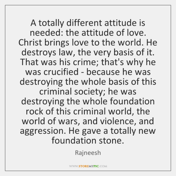 A totally different attitude is needed: the attitude of love. Christ brings ...