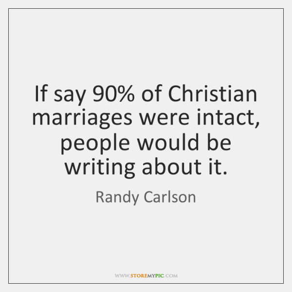 If say 90% of Christian marriages were intact, people would be writing about ...