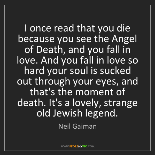 Neil Gaiman: I once read that you die because you see the Angel of...