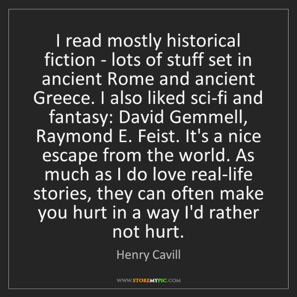 Henry Cavill: I read mostly historical fiction - lots of stuff set...