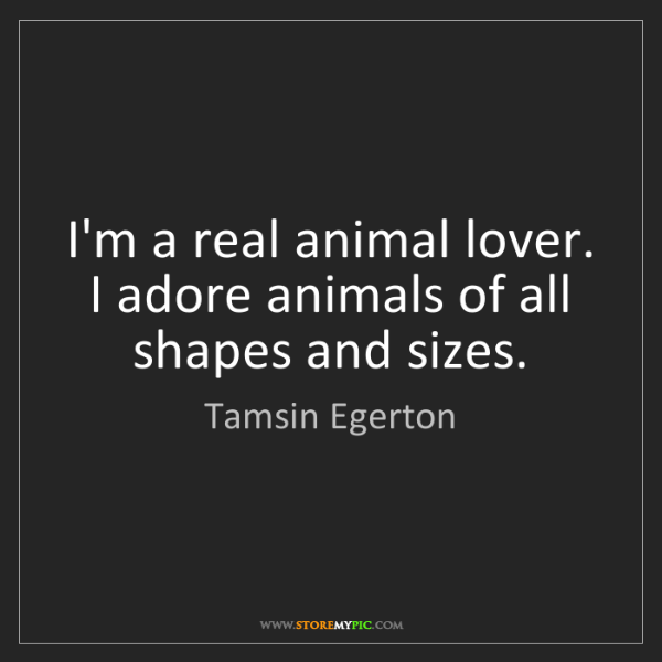 Tamsin Egerton: I'm a real animal lover. I adore animals of all shapes...