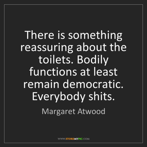 Margaret Atwood: There is something reassuring about the toilets. Bodily...
