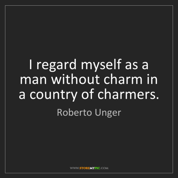 Roberto Unger: I regard myself as a man without charm in a country of...