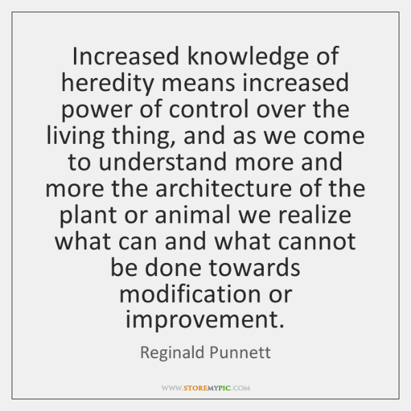 Increased knowledge of heredity means increased power of control over the living ...