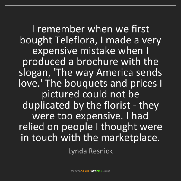 Lynda Resnick: I remember when we first bought Teleflora, I made a very...