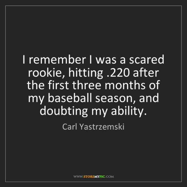 Carl Yastrzemski: I remember I was a scared rookie, hitting .220 after...