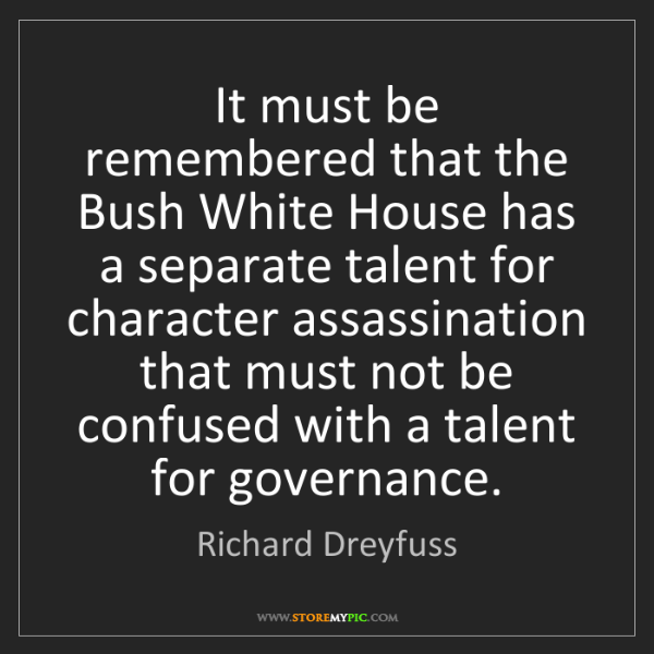 Richard Dreyfuss: It must be remembered that the Bush White House has a...
