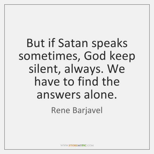 But if Satan speaks sometimes, God keep silent, always. We have to ...