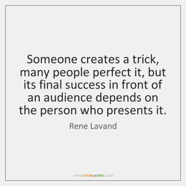 Someone creates a trick, many people perfect it, but its final success ...
