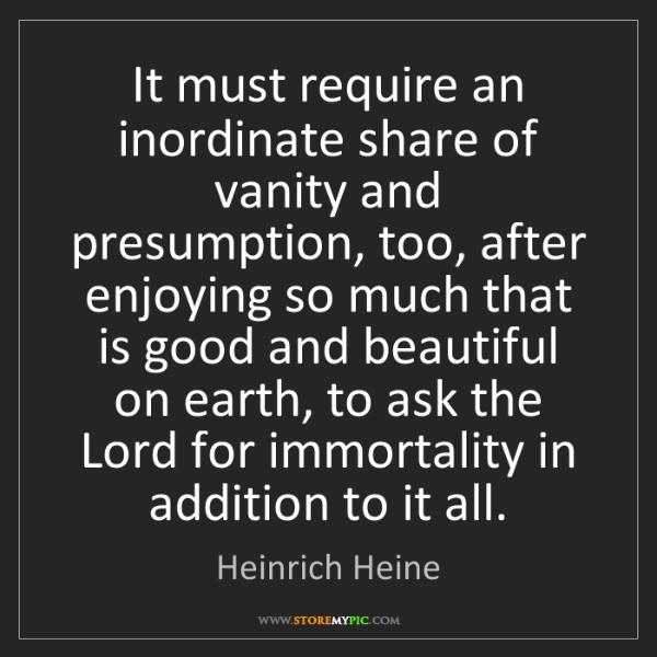 Heinrich Heine: It must require an inordinate share of vanity and presumption,...