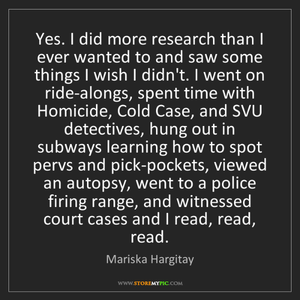 Mariska Hargitay: Yes. I did more research than I ever wanted to and saw...