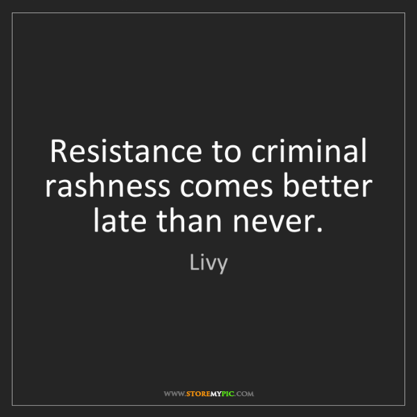 Livy: Resistance to criminal rashness comes better late than...