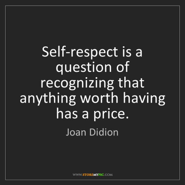 Joan Didion: Self-respect is a question of recognizing that anything...